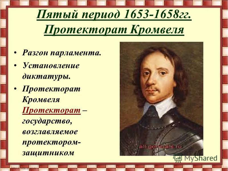 Пятый период 1653-1658 гг. Протекторат Кромвеля Разгон парламента. Установление диктатуры. Протекторат Кромвеля Протекторат – государство, возглавляемое протектором- защитником