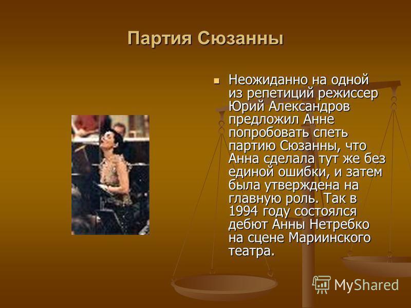 Партия Сюзанны Неожиданно на одной из репетиций режиссер Юрий Александров предложил Анне попробовать спеть партию Сюзанны, что Анна сделала тут же без единой ошибки, и затем была утверждена на главную роль. Так в 1994 году состоялся дебют Анны Нетреб