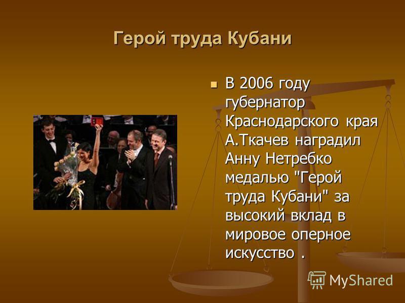 Герой труда Кубани В 2006 году губернатор Краснодарского края А.Ткачев наградил Анну Нетребко медалью Герой труда Кубани за высокий вклад в мировое оперное искусство.