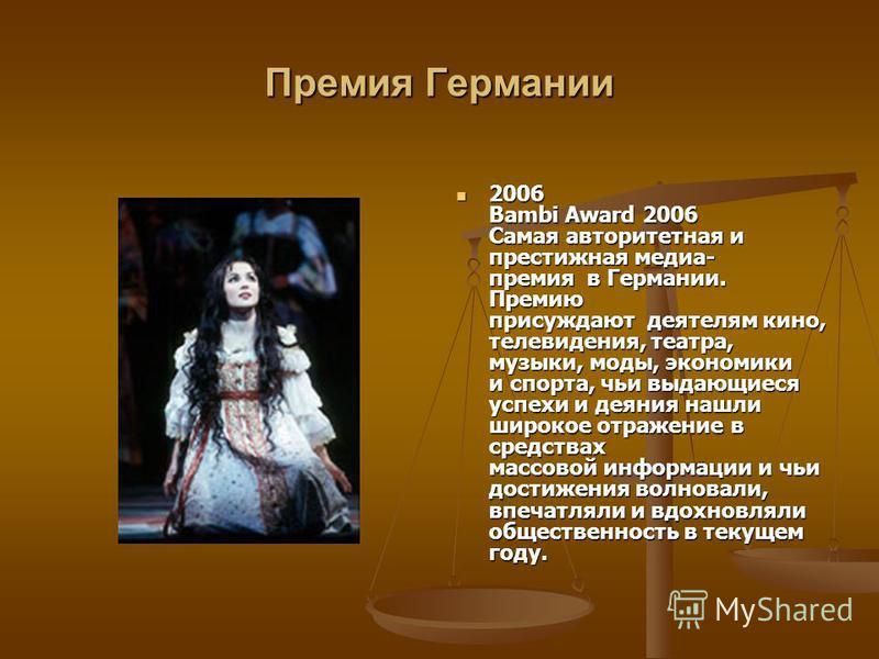 Премия Германии 2006 Bambi Award 2006 Самая авторитетная и престижная медиа- премия в Германии. Премию присуждают деятелям кино, телевидения, театра, музыки, моды, экономики и спорта, чьи выдающиеся успехи и деяния нашли широкое отражение в средствах