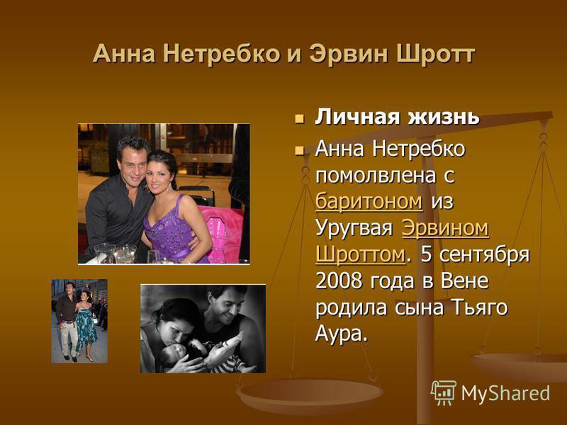 Анна Нетребко и Эрвин Шротт Личная жизнь Анна Нетребко помолвлена с баритоном из Уругвая Эрвином Шроттом. 5 сентября 2008 года в Вене родила сына Тьяго Аура. баритоном Эрвином Шроттом