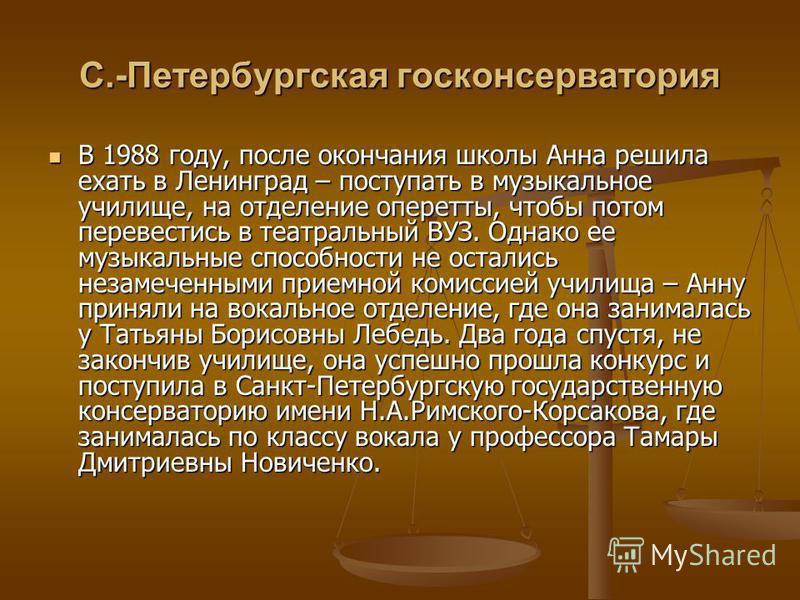 С.-Петербургская гос консерватория В 1988 году, после окончания школы Анна решила ехать в Ленинград – поступать в музыкальное училище, на отделение оперетты, чтобы потом перевестись в театральный ВУЗ. Однако ее музыкальные способности не остались нез