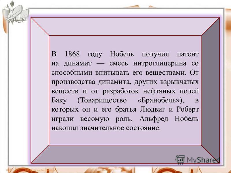 В 1868 году Нобель получил патент на динамит смесь нитроглицерина со способными впитывать его веществами. От производства динамита, других взрывчатых веществ и от разработок нефтяных полей Баку (Товарищество «Бранобель»), в которых он и его братья Лю