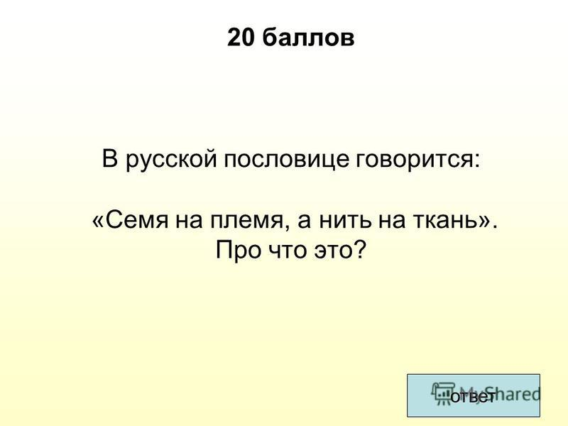 ответ 20 баллов В русской пословице говорится: «Семя на племя, а нить на ткань». Про что это?