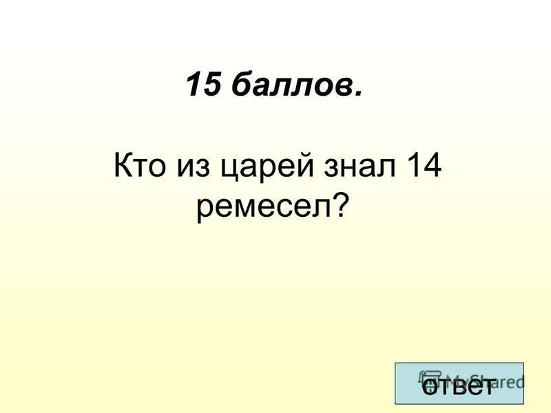 15 баллов. Кто из царей знал 14 ремесел? ответ