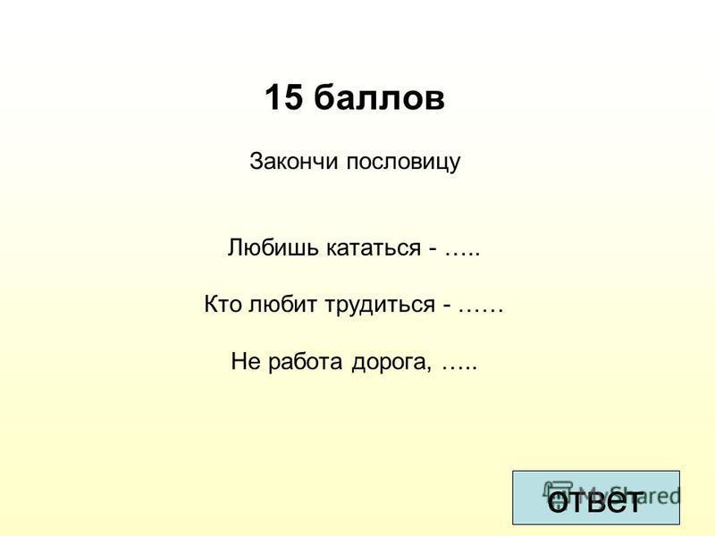 15 баллов Закончи пословицу Любишь кататься - ….. Кто любит трудиться - …… Не работа дорога, ….. ответ