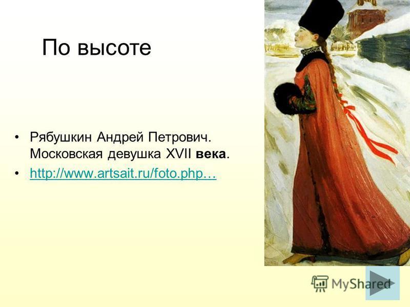Рябушкин Андрей Петрович. Московская девушка XVII века. http://www.artsait.ru/foto.php… По высоте