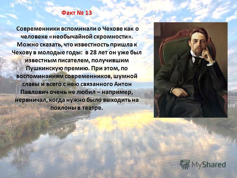 Факт 13 Современники вспоминали о Чехове как о человеке «необычайной скромности». Можно сказать, что известность пришла к Чехову в молодые годы: в 28 лет он уже был известным писателем, получившим Пушкинскую премию. При этом, по воспоминаниям совреме