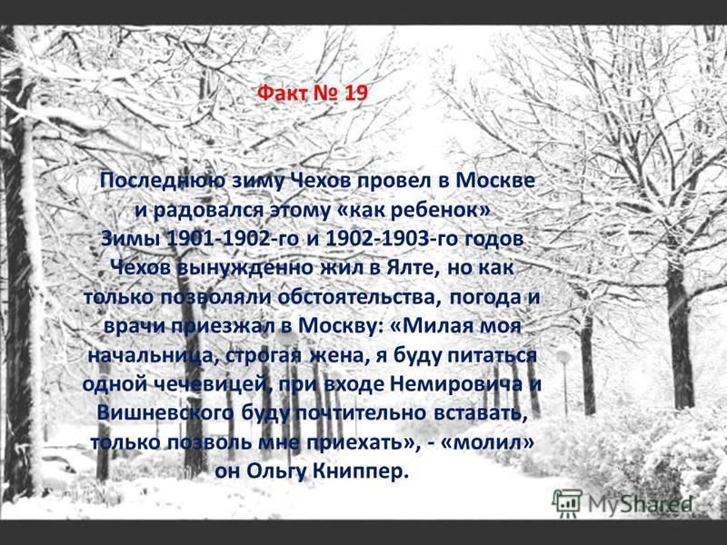 Факт 19 Последнюю зиму Чехов провел в Москве и радовался этому «как ребенок» Зимы 1901-1902-го и 1902-1903-го годов Чехов вынужденно жил в Ялте, но как только позволяли обстоятельства, погода и врачи приезжал в Москву: «Милая моя начальница, строгая