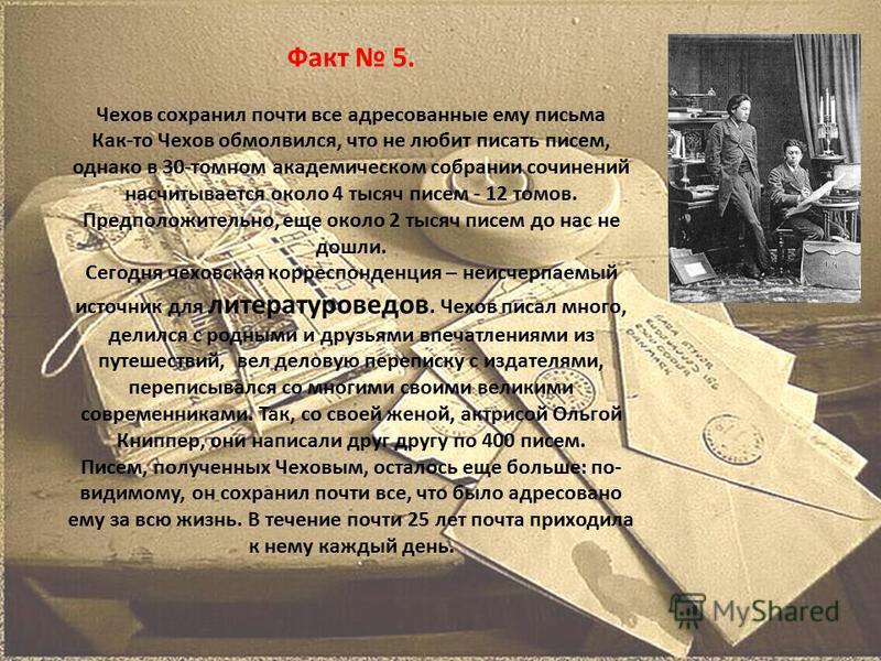 Факт 5. Чехов сохранил почти все адресованные ему письма Как-то Чехов обмолвился, что не любит писать писем, однако в 30-томном академическом собрании сочинений насчитывается около 4 тысяч писем - 12 томов. Предположительно, еще около 2 тысяч писем д