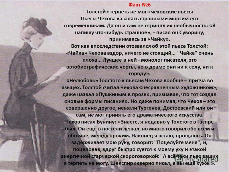 Факт 6 Толстой «терпеть не мог» чеховские пьесы Пьесы Чехова казалась странными многим его современникам. Да он и сам не отрицал их необычность: «Я напишу что-нибудь странное», - писал он Суворину, принимаясь за «Чайку». Вот как впоследствии отозвалс