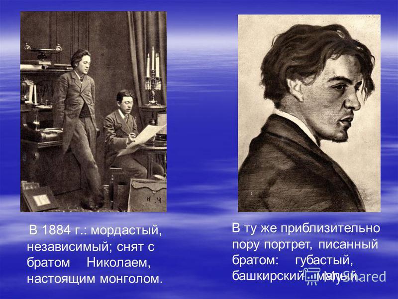 В 1884 г.: мордастый, независимый; снят с братом Николаем, настоящим монголом. В ту же приблизительно пору портрет, писанный братом: губастый, башкирский малый.