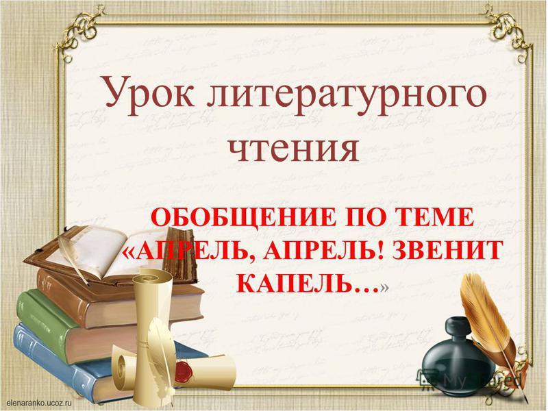 Урок литературного чтения ОБОБЩЕНИЕ ПО ТЕМЕ «АПРЕЛЬ, АПРЕЛЬ! ЗВЕНИТ КАПЕЛЬ… »