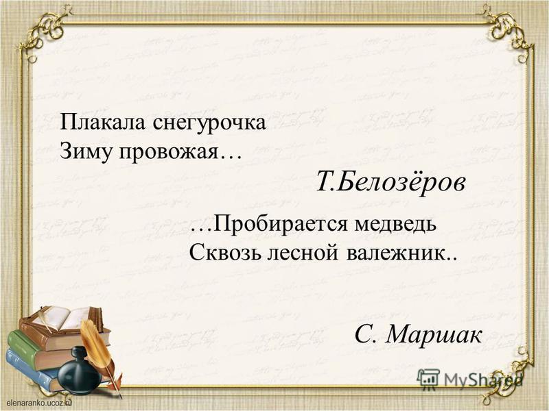 Плакала снегурочка Зиму провожая… Т.Белозёров …Пробирается медведь Сквозь лесной валежник.. С. Маршак