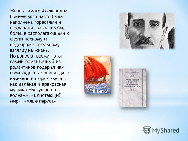 Жизнь самого Александра Гриневского часто была наполнена горестями и неудачами, казалось бы, больше располагающими к скептическому и недоброжелательному взгляду на жизнь. Но вопреки всему – этот самый романтичный из романтиков подарил нам свои чудесн