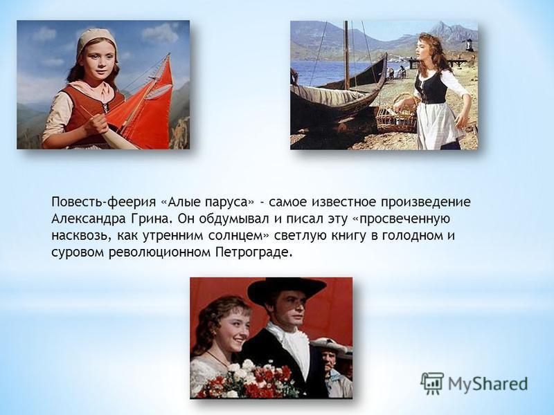 Повесть-феерия «Алые паруса» - самое известное произведение Александра Грина. Он обдумывал и писал эту «просвеченную насквозь, как утренним солнцем» светлую книгу в голодном и суровом революционном Петрограде.
