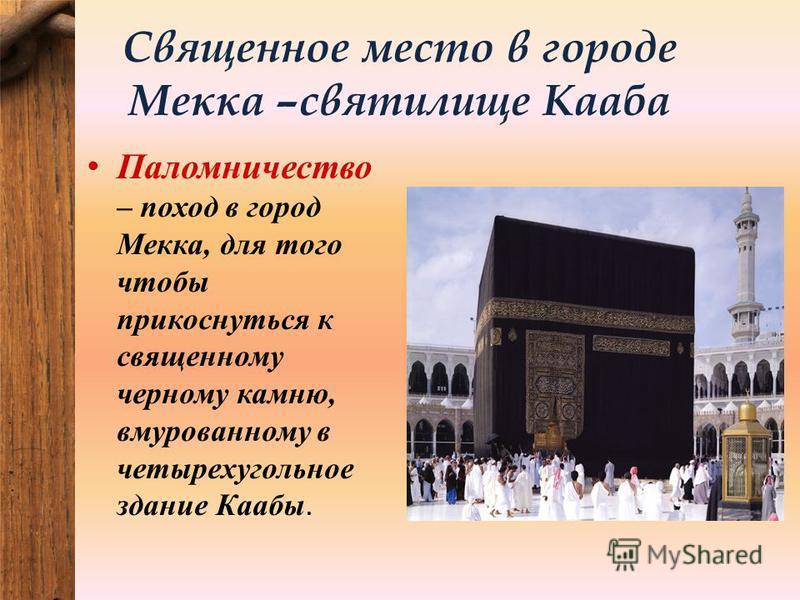Священное место в городе Мекка –святилище Кааба Паломничество – поход в город Мекка, для того чтобы прикоснуться к священному черному камню, вмурованному в четырехугольное здание Каабы.