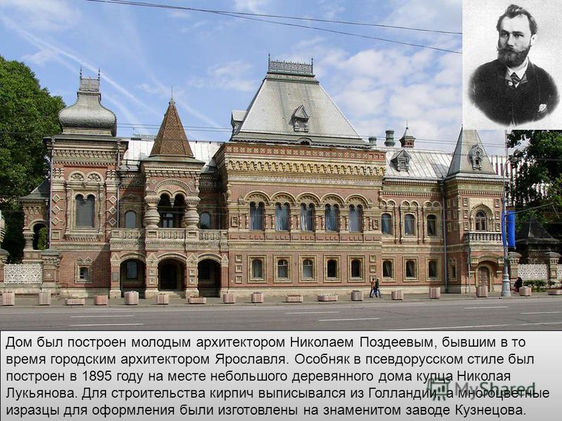 Дом был построен молодым архитектором Николаем Поздеевым, бывшим в то время городским архитектором Ярославля. Особняк в псевдорусском стиле был построен в 1895 году на месте небольшого деревянного дома купца Николая Лукьянова. Для строительства кирпи