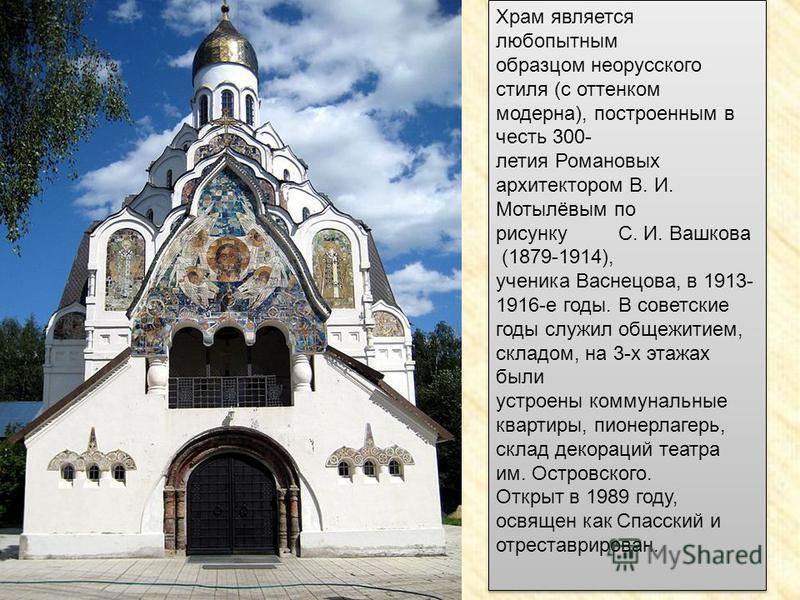 Храм является любопытным образцом неорусского стиля (с оттенком модерна), построенным в честь 300- летия Романовых архитектором В. И. Мотылёвым по рисунку С. И. Вашкова (1879-1914), ученика Васнецова, в 1913- 1916-е годы. В советские годы служил обще