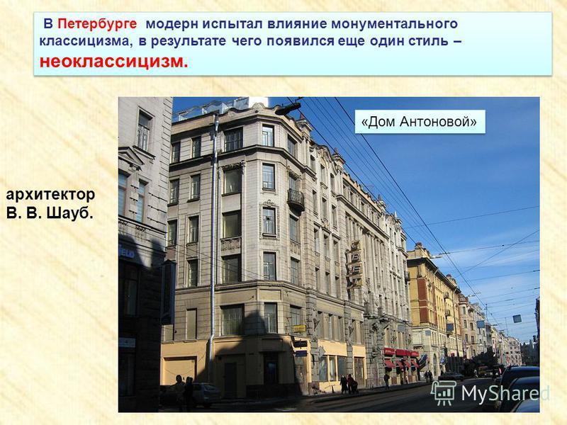 В Петербурге модерн испытал влияние монументального классицизма, в результате чего появился еще один стиль – неоклассицизм. «Дом Антоновой» архитектор В. В. Шауб.
