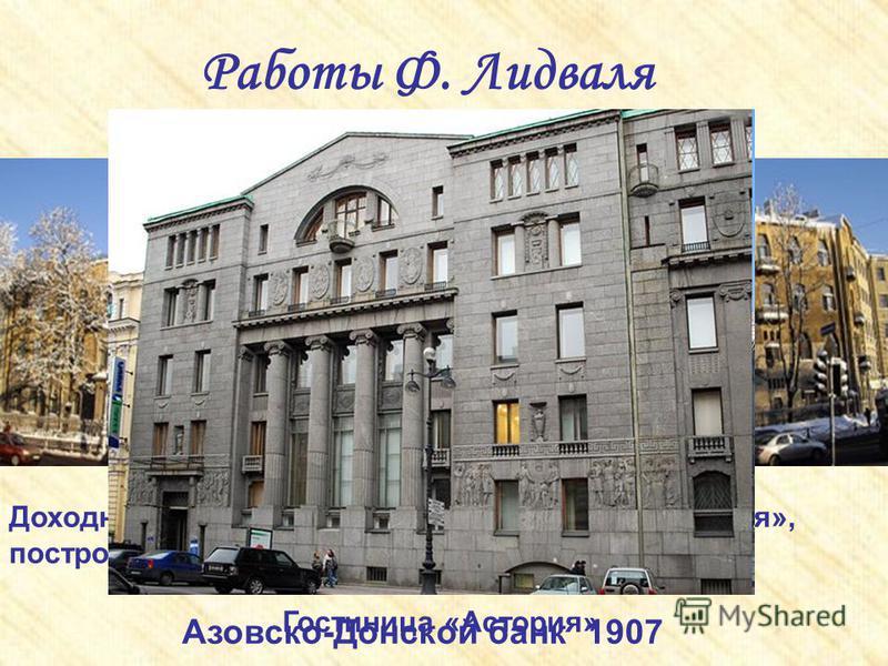 Работы Ф. Лидваля Доходный дом, известный также как «Дом Лидваля», построенный архитектором по заказу матери Гостиница «Астория» Азовско-Донской банк 1907