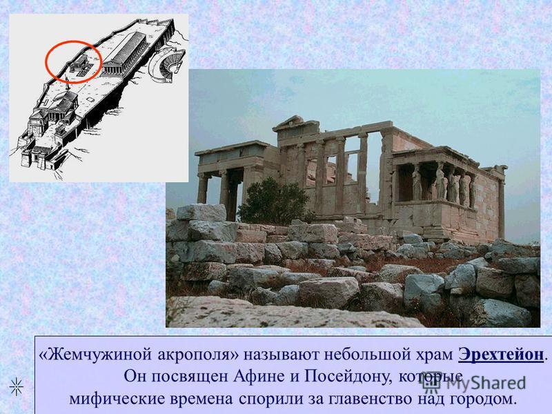 «Жемчужиной акрополя» называют небольшой храм Эрехтейон. Он посвящен Афине и Посейдону, которые мифические времена спорили за главенство над городом.