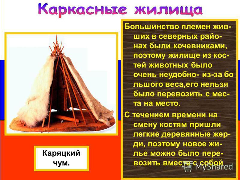 Большинство племен живших в северных районах были кочевниками, поэтому жилище из кос- тей животных было очень неудобно- из-за большого веса,его нельзя было перевозить с места на место. С течением времени на смену костям пришли легкие деревянные жерди