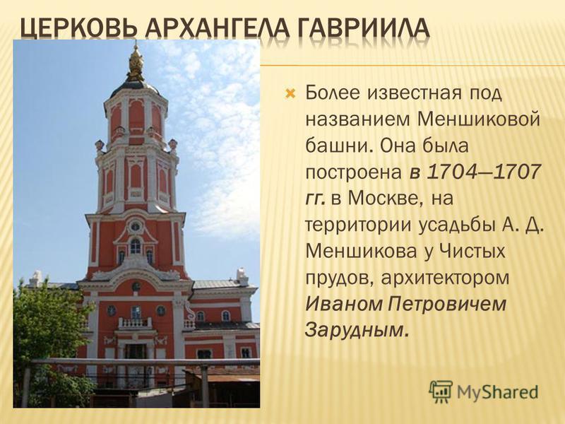 Более известная под названием Меншиковой башни. Она была построена в 17041707 гг. в Москве, на территории усадьбы А. Д. Меншикова у Чистых прудов, архитектором Иваном Петровичем Зарудным.