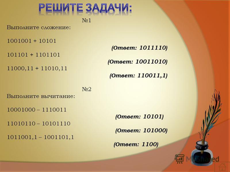 1 Выполните сложение: 1001001 + 10101 (Ответ: 1011110) 101101 + 1101101 (Ответ: 10011010) 11000,11 + 11010,11 (Ответ: 110011,1) 2 Выполните вычитание: 10001000 – 1110011 (Ответ: 10101) 11010110 – 10101110 (Ответ: 101000) 1011001,1 – 1001101,1 (Ответ: