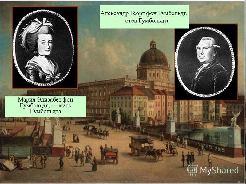 Мария Элизабет фон Гумбольдт, мать Гумбольдта Александр Георг фон Гумбольдт, отец Гумбольдта