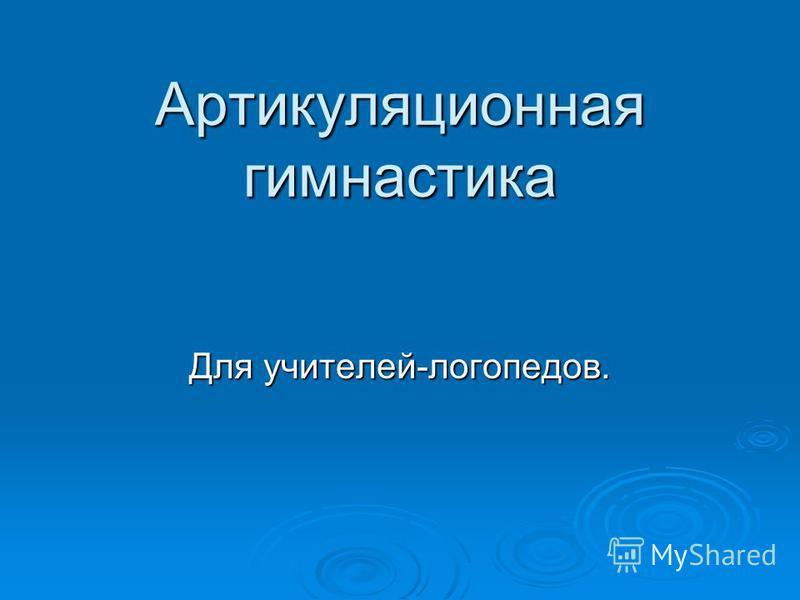 Артикуляционная гимнастика Для учителей-логопедов.