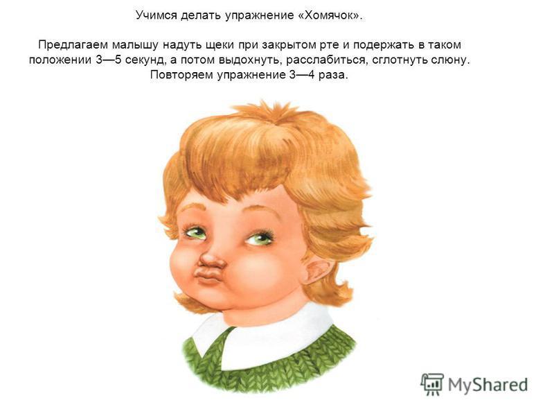 Учимся делать упражнение «Хомячок». Предлагаем малышу надуть щеки при закрытом рте и подержать в таком положении 35 секунд, а потом выдохнуть, расслабиться, сглотнуть слюну. Повторяем упражнение 34 раза.