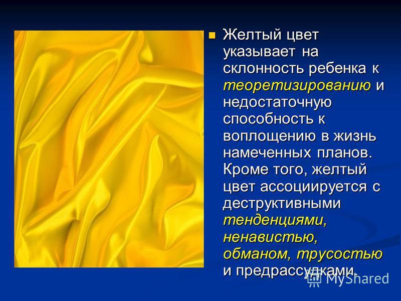 Желтый цвет указывает на склонность ребенка к теоретизированию и недостаточную способность к воплощению в жизнь намеченных планов. Кроме того, желтый цвет ассоциируется с деструктивными тенденциями, ненавистью, обманом, трусостью и предрассудками.