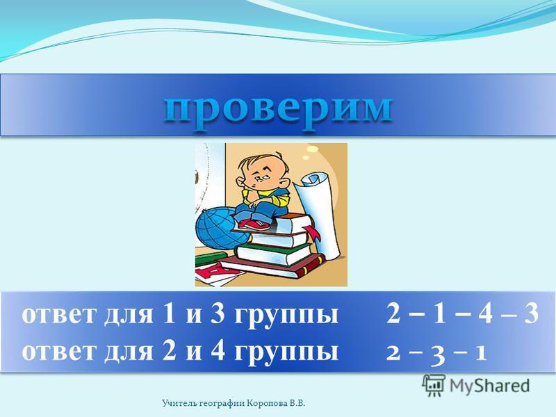 ответ для 1 и 3 группы 2 – 1 – 4 – 3 ответ для 2 и 4 группы 2 – 3 – 1 ответ для 1 и 3 группы 2 – 1 – 4 – 3 ответ для 2 и 4 группы 2 – 3 – 1 Учитель географии Коропова В.В.