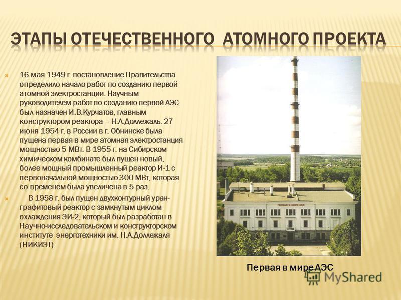 16 мая 1949 г. постановление Правительства определило начало работ по созданию первой атомной электростанции. Научным руководителем работ по созданию первой АЭС был назначен И.В.Курчатов, главным конструктором реактора – Н.А.Доллежаль. 27 июня 1954 г