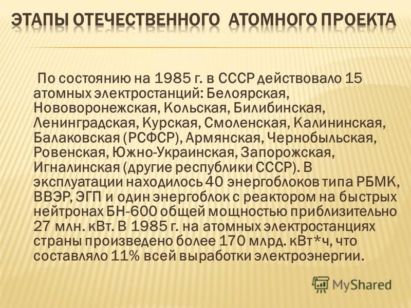 По состоянию на 1985 г. в СССР действовало 15 атомных электростанций: Белоярская, Нововоронежская, Кольская, Билибинская, Ленинградская, Курская, Смоленская, Калининская, Балаковская (РСФСР), Армянская, Чернобыльская, Ровенская, Южно-Украинская, Запо