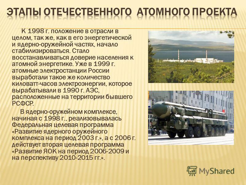 К 1998 г. положение в отрасли в целом, так же, как в его энергетической и ядерно-оружейной частях, начало стабилизироваться. Стало восстанавливаться доверие населения к атомной энергетике. Уже в 1999 г. атомные электростанции России выработали такое