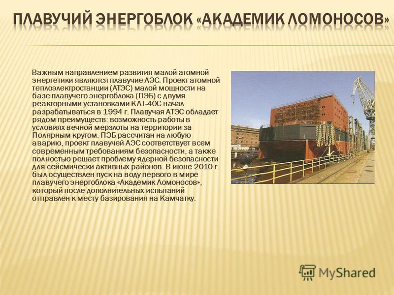 Важным направлением развития малой атомной энергетики являются плавучие АЭС. Проект атомной теплоэлектростанции (АТЭС) малой мощности на базе плавучего энергоблока (ПЭБ) с двумя реакторными установками КЛТ-40С начал разрабатываться в 1994 г. Плавучая