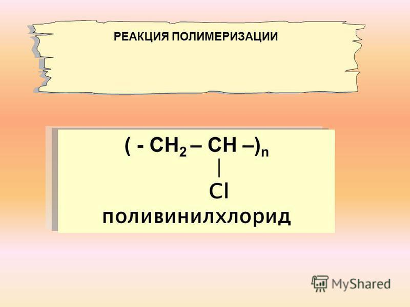 ( - СН 2 – СН –) n Сl поливинилхлорид РЕАКЦИЯ ПОЛИМЕРИЗАЦИИ