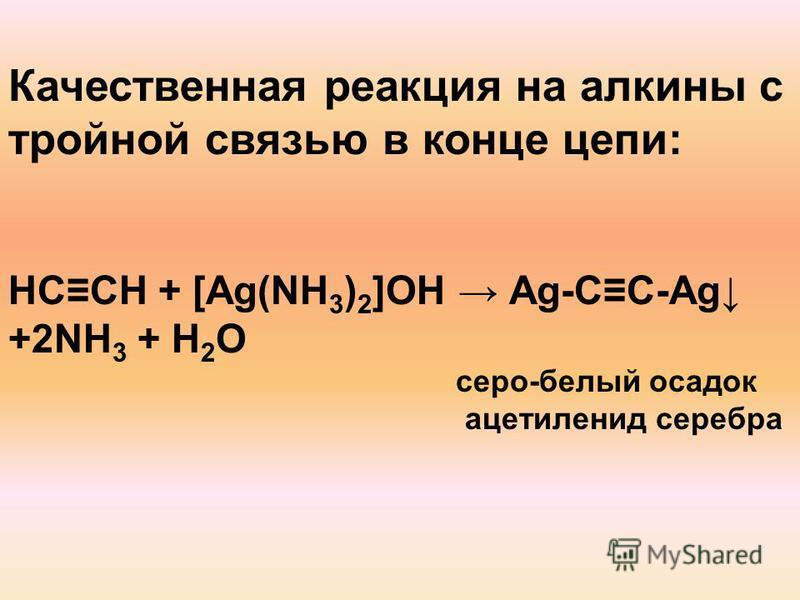 Качественная реакция на алкины с тройной связью в конце цепи: НCCH + [Ag(NH 3 ) 2 ]OH Аg-CC-Ag +2NH 3 + H 2 O серо-белый осадок ацетиленид серебра