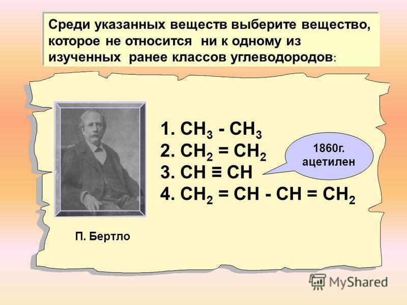 1. СН 3 - СН 3 2. СН 2 = СН 2 3. СН СН 4. СН 2 = СН - СН = СН 2 Среди указанных веществ выберите вещество, которое не относится ни к одному из изученных ранее классов углеводородов : П. Бертло 1860 г. ацетилен