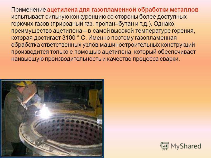 Применение ацетилена для газопламенной обработки металлов испытывает сильную конкуренцию со стороны более доступных горючих газов (природный газ, пропан–бутан и т.д.). Однако, преимущество ацетилена – в самой высокой температуре горения, которая дост