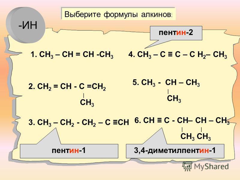 1. СН 3 – СН = СН -СН 3 2. СН 2 = СН - С =СН 2 СН 3 3. СН 3 – СН 2 - СН 2 – С СН 4. СН 3 – С С – С Н 2 – СН 3 5. СН 3 - СН – СН 3 СН 3 6. СН С - СН– СН – СН 3 СН 3 СН 3 Выберите формулы алкинов : пентин-2 3,4-диметилпентин-1 пентин-1 -ИН