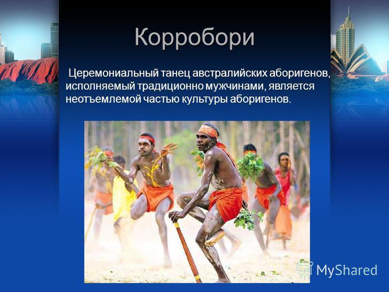 Корробори Церемониальный танец австралийских аборигенов, исполняемый традиционно мужчинами, является неотъемлемой частью культуры аборигенов.