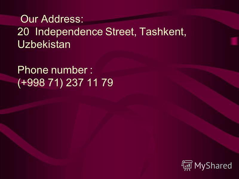 Our Address: 20 Independence Street, Tashkent, Uzbekistan Phone number : (+998 71) 237 11 79