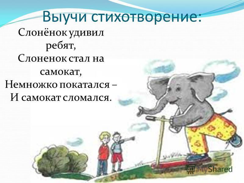 Выучи стихотворение: Слонёнок удивил ребят, Слоненок стал на самокат, Немножко покатался – И самокат сломался.