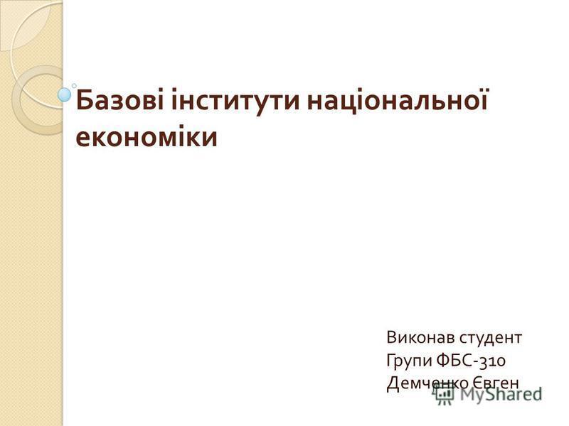 Базові інститути національної економіки Виконав студент Групи ФБС -310 Демченко Євген