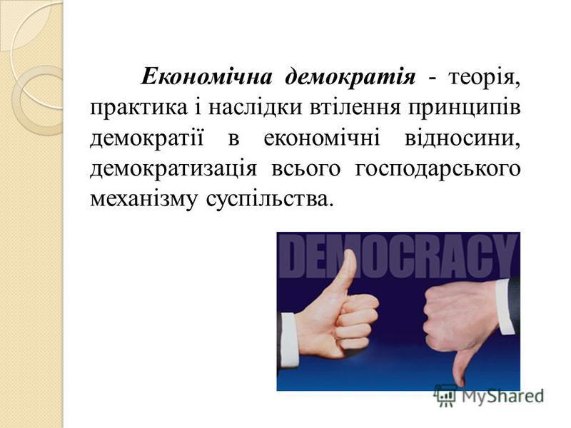 Економічна демократія - теорія, практика і наслідки втілення принципів демократії в економічні відносини, демократизація всього господарського механізму суспільства.