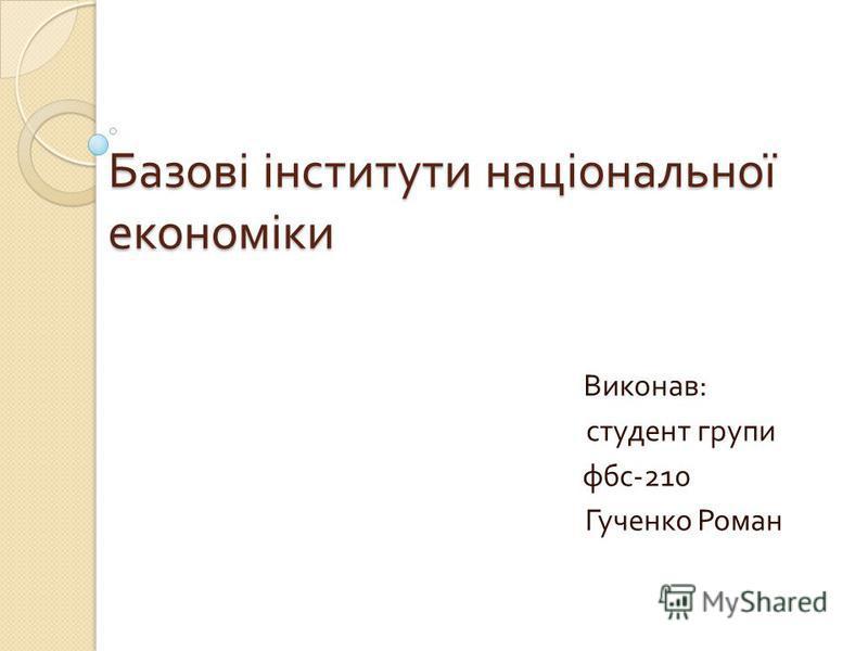 Базові інститути національної економіки Виконав : студент групи фбс -210 Гученко Роман