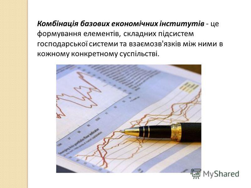 Комбінація базових економічних інститутів - це формування елементів, складних підсистем господарської системи та взаємозв'язків між ними в кожному конкретному суспільстві.